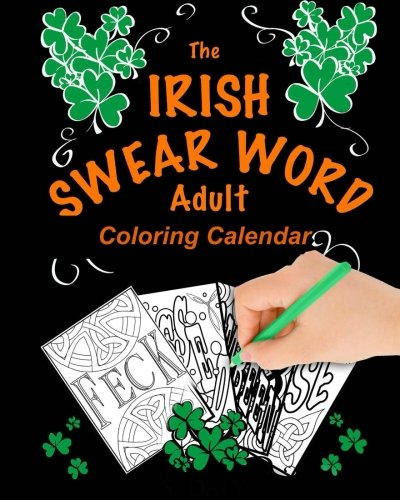 The Irish Swear Word Adult Coloring Calendar 2018: (A Swear Word Adult Coloring Calendar)