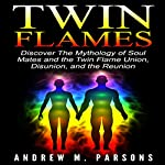 Twin Flames: Discover the Mythology of Soul Mates and the Twin Flame Union, Disunion, and Reunion: Spiritual Partner, Volume 1 | Andrew M. Parsons