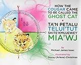 How the Cougar Came to Be Called the Ghost Cat/ Ta'n Petalu Telui'tut Skite'Kmujewey Mia'Wj