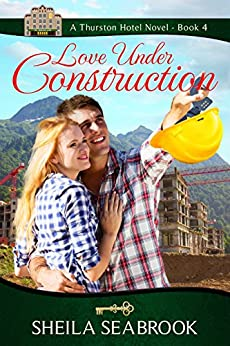 Love Under Construction (The Thurston Hotel Series Book 4) by [Seabrook, Sheila]