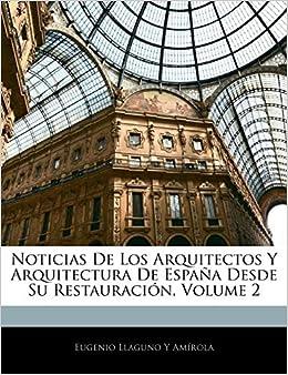 Noticias De Los Arquitectos Y Arquitectura De España Desde Su Restauración, Volume 2: Amazon.es: Amírola, Eugenio Llaguno Y: Libros