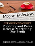 Publicity and Press Release Marketing For Profit: GET YOUR MESSAGE OUT