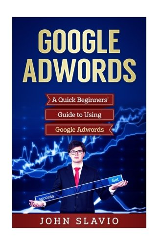 Google Adwords: A Quick Beginners' Guide to Using Google Adwords (Website Analytics guide to marketing, advertising and search using Google Adwords) (Volume 1)