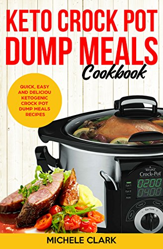 Keto Crock Pot Dump Meals Cookbook: Quick, Easy and Deliciou Ketogenic Crock Pot Dump Meals Recipes by Michele  Clark