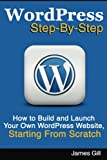 WordPress Step-By-Step: How to Build and Launch Your Own WordPress Website, Starting From Scratch