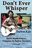 Don't Ever Whisper: Darlene Keju Pacific Health Pioneer, Champion for Nuclear Survivors