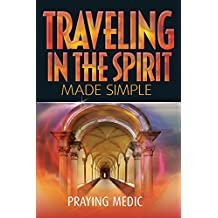 Traveling in the Spirit Made Simple (The Kingdom of God Made Simple Book 4)