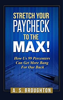 Stretch Your Paycheck to the Max! How Us 99 Percenters Can Get More Bang For Our Buck by [Broughton, A.S.]