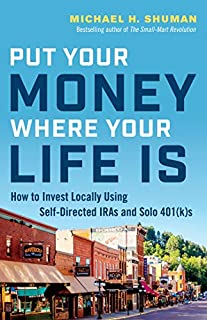 Book Cover: Put Your Money Where Your Life Is: How to Invest Locally Using Self-Directed IRAs and Solo 401