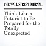 Think Like a Futurist to Be Prepared for the Totally Unexpected   Christopher Mims