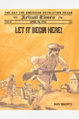 Let It Begin Here!: April 19, 1775: The Day the American Revolution Began (Actual Times) Paperback
