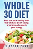 Whole 30 Diet: Find out your vitality with this ultimate clean-eating program and unleash your energy (whole 30 cookbook)