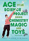 Ace Your Science Project Using Chemistry Magic and Toys, Robert Gardner, 0766032264
