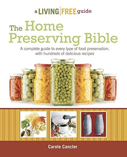 The Home Preserving Bible: A Complete Guide to Every Type of Food Preservation with Hundreds of Delicious R (Living Free Guides) by Carole Cancler
