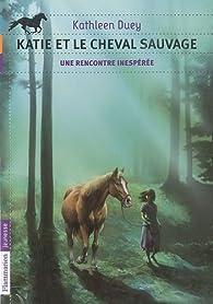 Katie et le cheval sauvage, Tome 1 : Une rencontre inespérée par Kathleen Duey