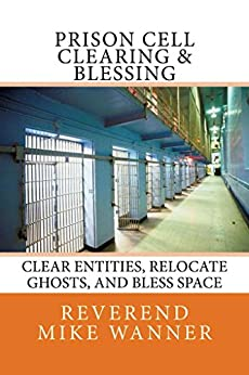 Prison Cell Clearing & Blessing: Clear Entities, Relocate Ghosts, and Bless Space. by [Wanner, Reverend Mike]