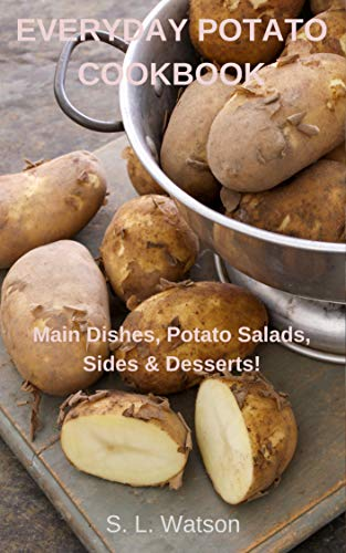Everyday Potato Cookbook: Main Dishes, Potato Salads, Sides & Desserts! (Southern Cooking Recipes Book 78)