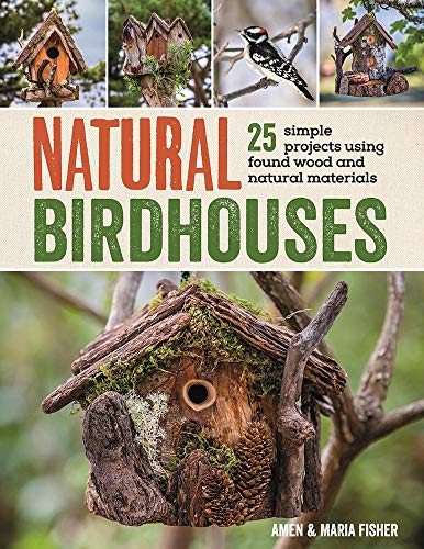 Woodworking Building Plans - Natural Birdhouses: 25 Simple Projects Using Found Wood to Attract Birds, Bats, and Bugs into Your Garden