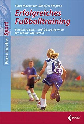 Erfolgreiches Fußballtraining: Bewährte Spiel- und Übungsformen für Schule und Verein