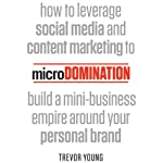 microDomination: How to Leverage Social Media and Content Marketing to Build a Mini-Business Empire around your Personal Brand   Trevor Young