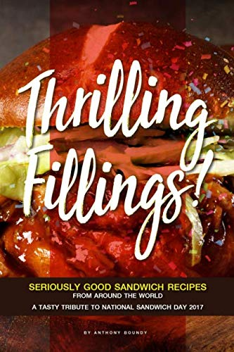 Thrilling Fillings!: Seriously Good Sandwich Recipes from Around the World - A Tasty Tribute to National Sandwich Day 2017 by Anthony Boundy
