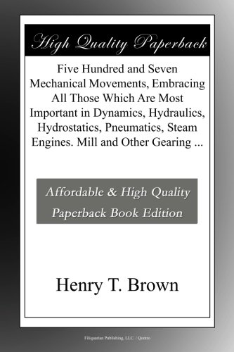 - Five Hundred and Seven Mechanical Movements, Embracing All Those Which Are Most Important in Dynamics, Hydraulics, Hydrostatics, Pneumatics, Steam Engines. Mill and Other Gearing ...