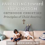 Parenting Toward the Kingdom: Orthodox Christian Principles of Child-Rearing | Philip Mamalakis
