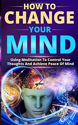 How To Change Your Mind  Using Meditation To Control Your Thoughts And Achieve Peace Of Mind