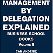 Management By Delegation Explained: Business School Books, Volume 8 | Can Akdeniz