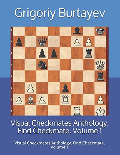 Visual Checkmates Anthology. Find Checkmate. Volume 1: Visual Checkmates Anthology. Find Checkmate. Volume 1 - Grigoriy Burtayev