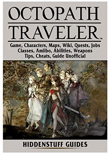 Octopath Traveler Game, Characters, Maps, Wiki, Quests, Jobs, Classes, Amiibo, Abilities, Weapons, Tips, Cheats, Guide Unofficial