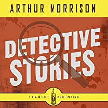 Detective Stories: Arthur Morrison Collection, Book 1 Audiobook by Cyanide Publishing, Arthur Morrison Narrated by Stephen Holloway