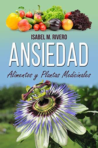 ANSIEDAD. Alimentos y Plantas Medicinales: Conoce TODO sobre la ansiedad, y aprende cómo remediarla con las plantas medicinales más efectivas, con la ...
