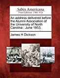 An Address Delivered Before the Alumni Association of the University of North Carolin, James H. Dickson, 1275852327