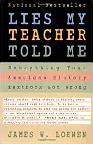 """an analysis of lies my teacher told me a book by james w loewen Loewen broke down some major falsehoods in his 1995 book """"lies my teacher told me,"""" which is being re-released in paperback this summer the atlantic summarizes the book this way it found that those materials frequently taught students about topics including the first thanksgiving, the civil and vietnam wars, and the americas before."""