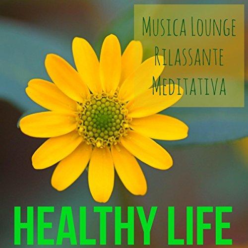 Healthy Life - Musica Lounge Rilassante Meditativa per Yoga Massaggio Ayurvedico con Suoni dalla Natura New Age