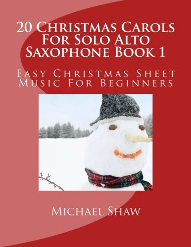 Sax Saxophone Sheet Music Book (20 Christmas Carols For Solo Alto Saxophone Book 1: Easy Christmas Sheet Music For Beginners (Volume 1))