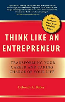 Think Like an Entrepreneur: Transforming Your Career and Taking Charge of Your Life by [Bailey, Deborah A]