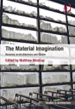 The Material Imagination : Reveries on Architecture and Matter, Matthew Mindrup, 1472424581