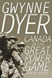 Canada in the Great Power Game, 1914-2014, Gwynne Dyer, 0307361683