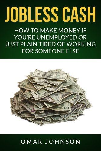 Jobless Cash:How To Make Money If You're Unemployed Or Just Plain Tired Of Working For Someone Else by [Johnson, Omar]