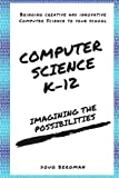 img - for Computer Science K-12: Imagining the possibilities!: Bringing creative and innovative Computer Science to your school book / textbook / text book