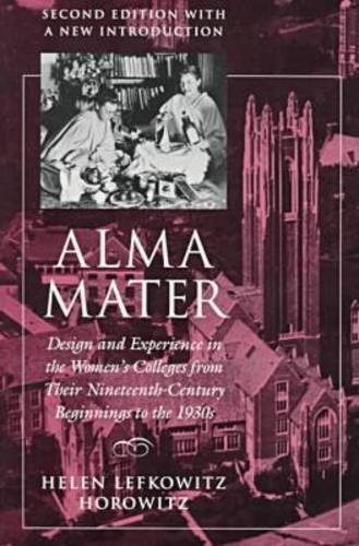 Alma Mater: Design and Experience in the Women's Colleges from Their Nineteenth Century Beginnings to the 1930s ,2nd Edi