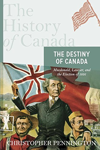 Read Online The History of Canada Series: The Destiny of Canada: Macdonald Laurier And The Election Of 1891 ebook