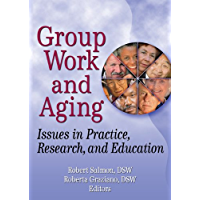 Group Work and Aging: Issues in Practice, Research, and Education (Published Simultaneously as the Journal of Gerontological So)