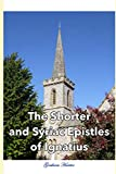 img - for The Shorter and Syriac Epistles of Ignatius: A modernized version of the Ante-Nicene Fathers translation of Ignatius of Antioch's Shorter and Syriac Epistles (Early Christian Writings) book / textbook / text book