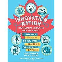 Innovation Nation: How Canadian Innovators Made the World Smarter, Smaller, Kinder, Safer, Healthier, Wealthier, Happier