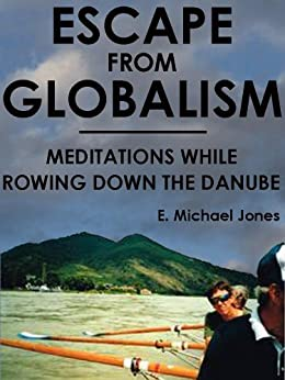 Escape From Globalism: Meditations While Rowing Down the Danube by [Jones, E. Michael ]
