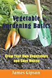 Vegetable Gardening Basics: Grow Your Own Vegetables and Save Money