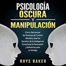 Psicología Oscura y Manipulación [Dark Psychology and Manipulation]: Cómo Reconocer las Técnicas de Control Mental y Usar los Secretos de la Inteligencia Emocional, la Persuasión y Influencia ... Psychology Manipulation